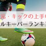 足元・キックの上手いゴールキーパーランキングTOP5【2018年最新版】